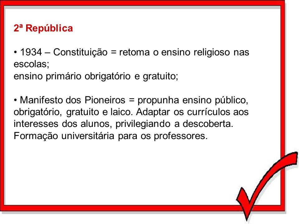 2ª República 1934 – Constituição = retoma o ensino religioso nas escolas; ensino primário obrigatório e gratuito; Manifesto dos Pioneiros = propunha e
