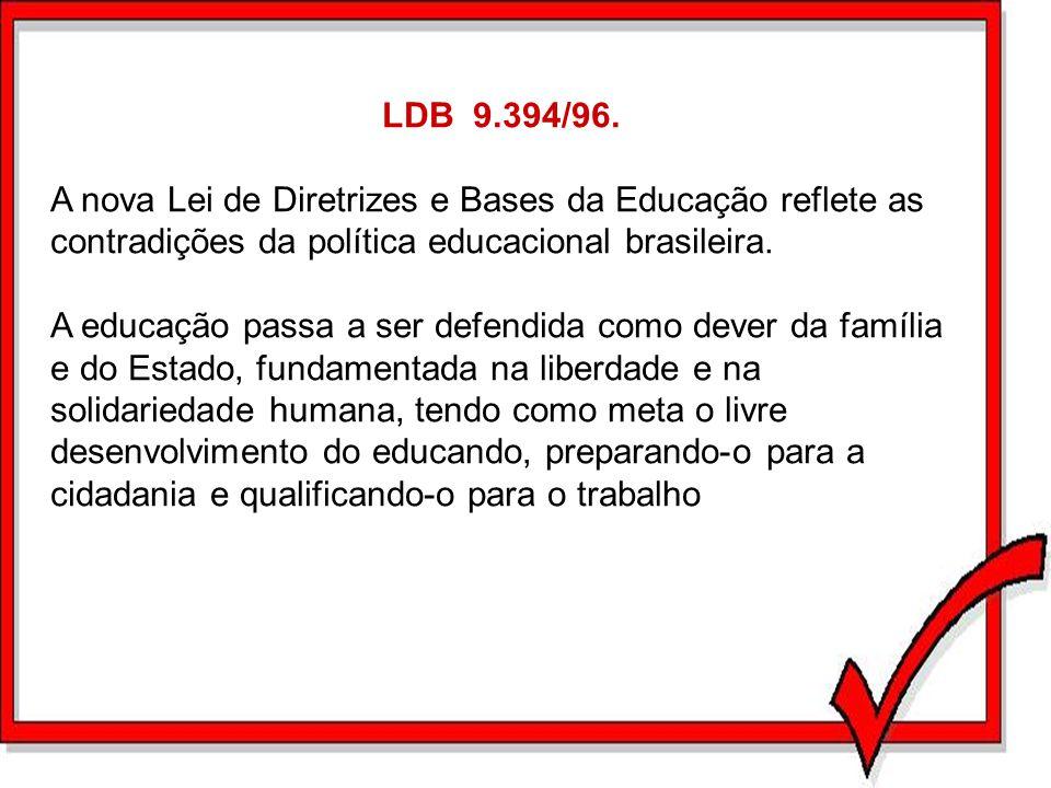 LDB 9.394/96. A nova Lei de Diretrizes e Bases da Educação reflete as contradições da política educacional brasileira. A educação passa a ser defendid