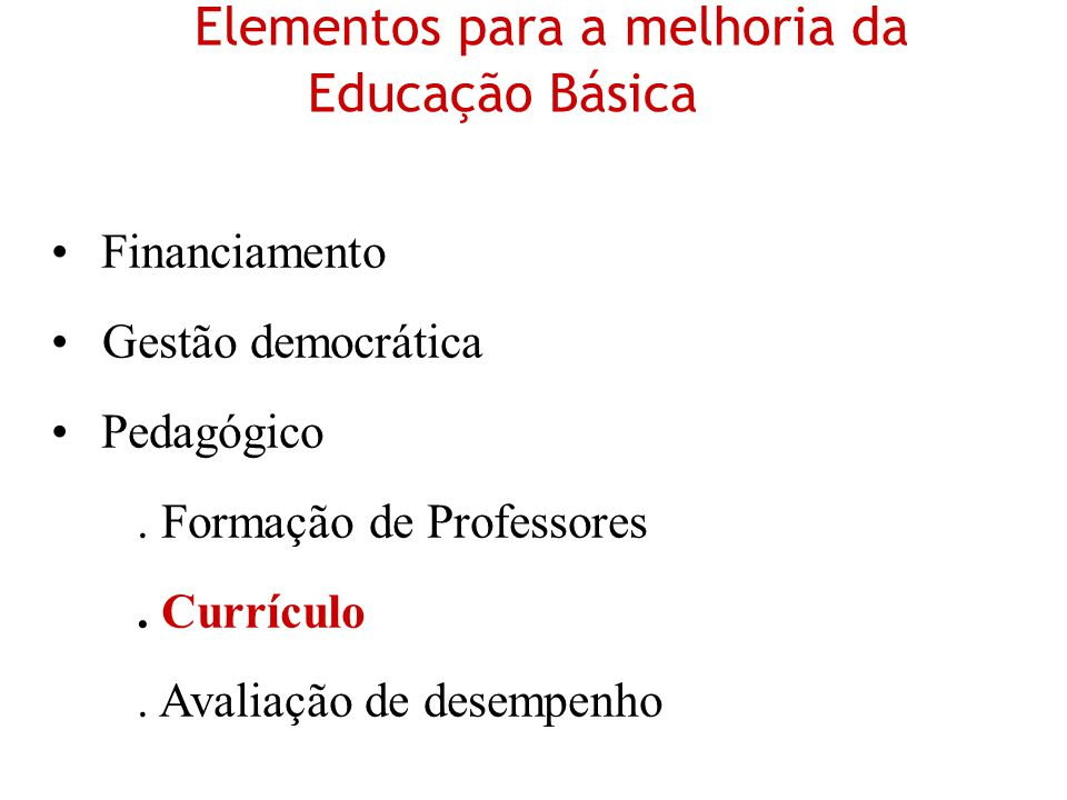 Elementos para a melhoria da Educação Básica Financiamento Gestão democrática Pedagógico. Formação de Professores. Currículo. Avaliação de desempenho