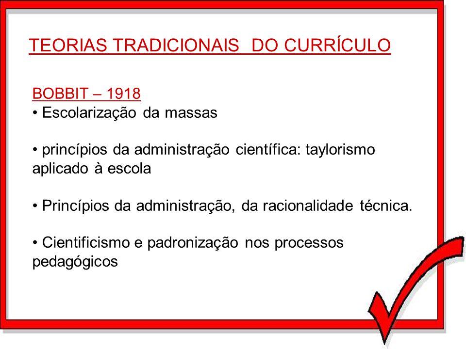 TEORIAS TRADICIONAIS DO CURRÍCULO BOBBIT – 1918 Escolarização da massas princípios da administração científica: taylorismo aplicado à escola Princípio