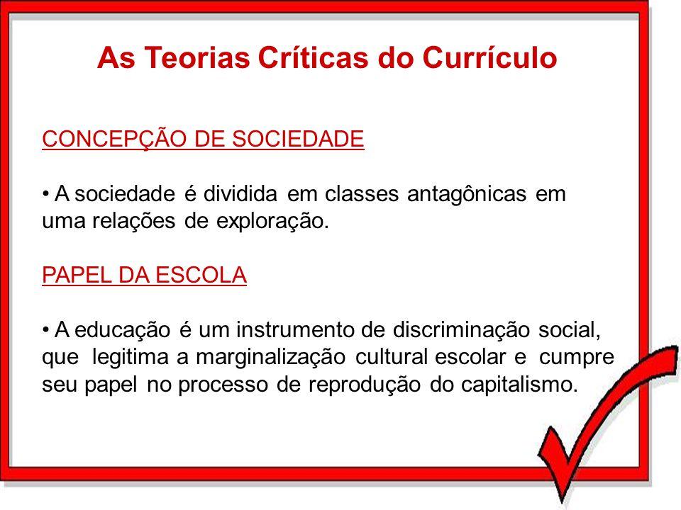 As Teorias Críticas do Currículo CONCEPÇÃO DE SOCIEDADE A sociedade é dividida em classes antagônicas em uma relações de exploração. PAPEL DA ESCOLA A