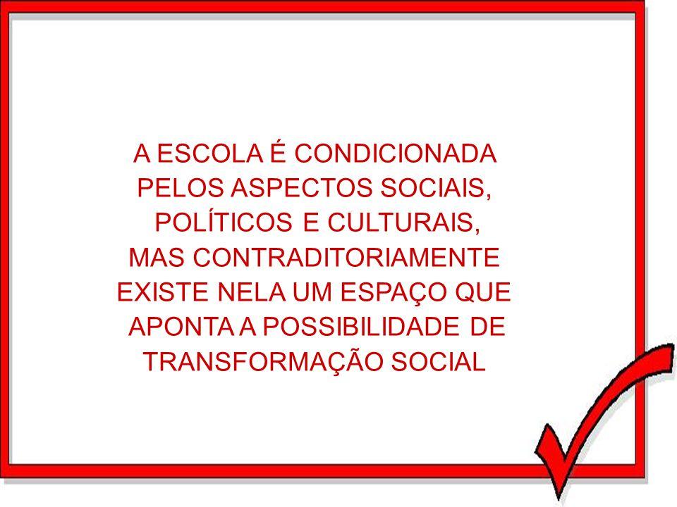 A ESCOLA É CONDICIONADA PELOS ASPECTOS SOCIAIS, POLÍTICOS E CULTURAIS, MAS CONTRADITORIAMENTE EXISTE NELA UM ESPAÇO QUE APONTA A POSSIBILIDADE DE TRAN