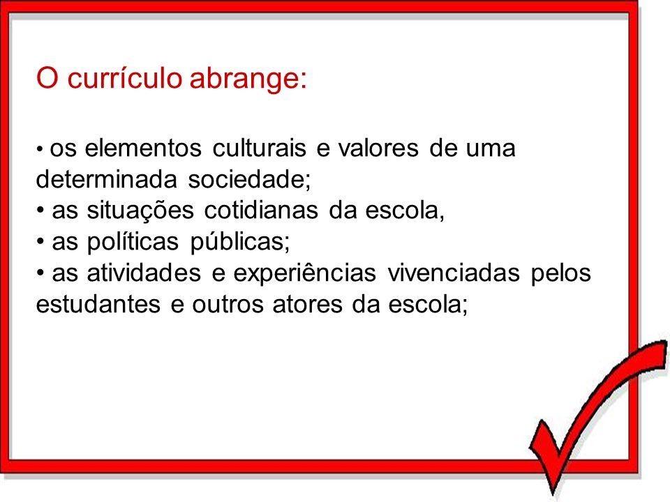 O currículo abrange: os elementos culturais e valores de uma determinada sociedade; as situações cotidianas da escola, as políticas públicas; as ativi