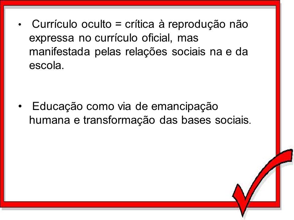 Currículo oculto = crítica à reprodução não expressa no currículo oficial, mas manifestada pelas relações sociais na e da escola. Educação como via de