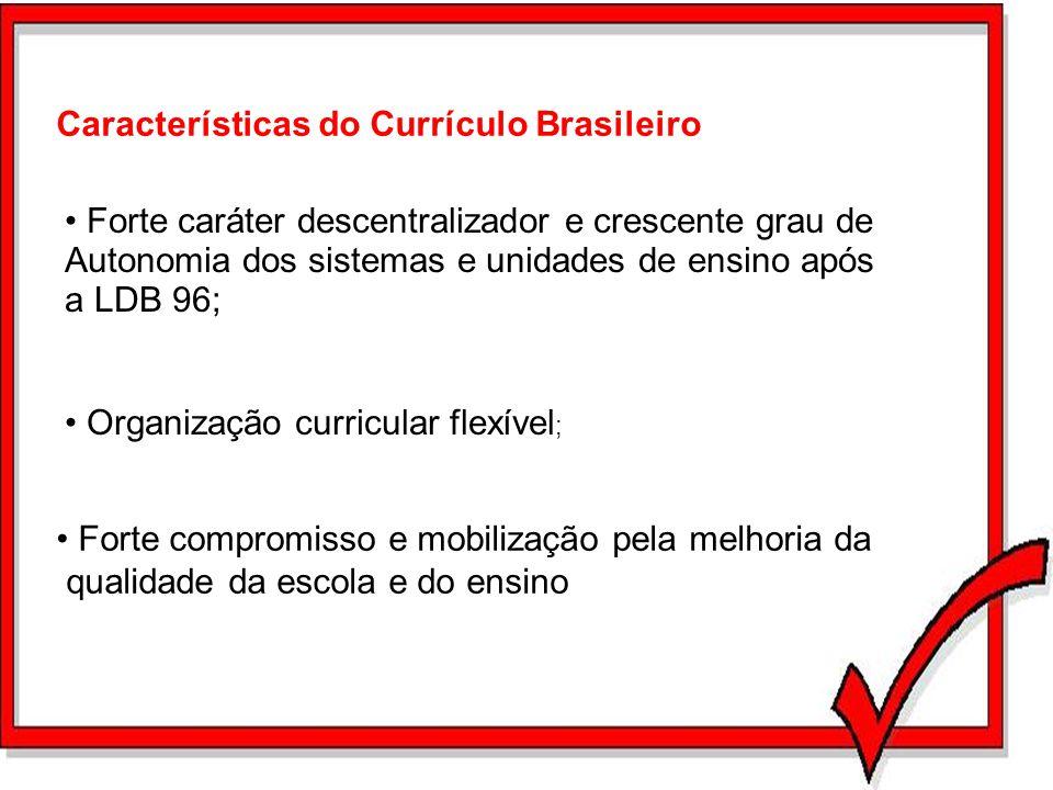 Características do Currículo Brasileiro Forte caráter descentralizador e crescente grau de Autonomia dos sistemas e unidades de ensino após a LDB 96;