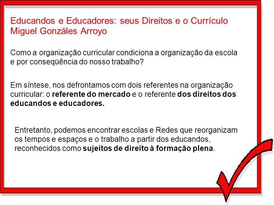 Educandos e Educadores: seus Direitos e o Currículo Miguel Gonzáles Arroyo Como a organização curricular condiciona a organização da escola e por cons