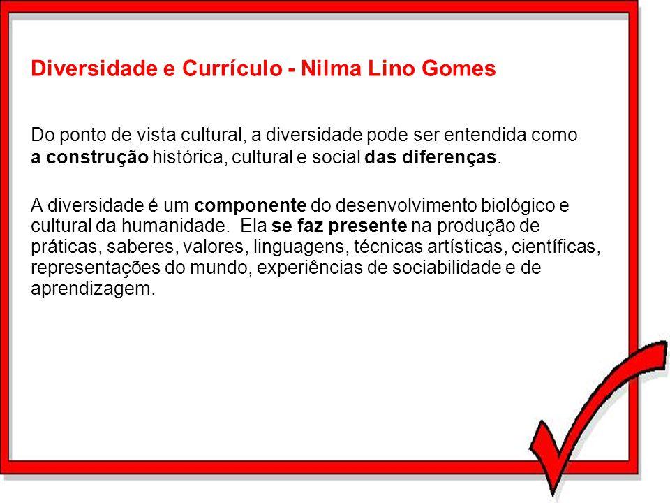 Diversidade e Currículo - Nilma Lino Gomes Do ponto de vista cultural, a diversidade pode ser entendida como a construção histórica, cultural e social