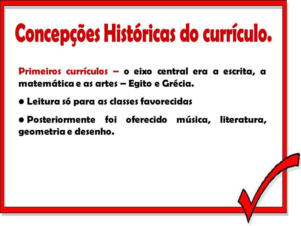 Primeiros currículos – o eixo central era a escrita, a matemática e as artes – Egito e Grécia. Leitura só para as classes favorecidas Posteriormente f