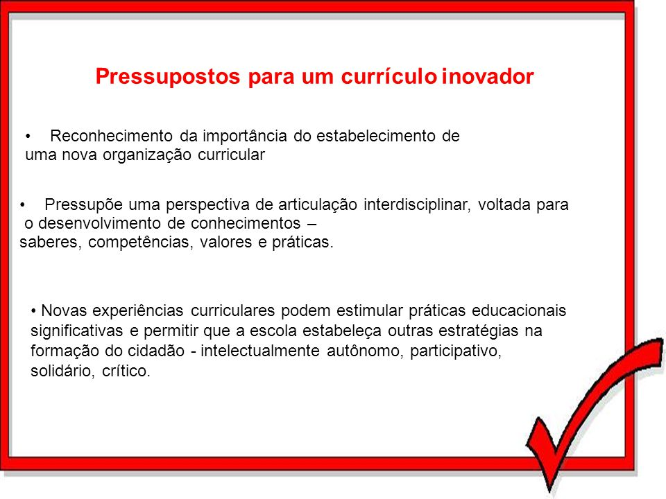 Pressupostos para um currículo inovador Reconhecimento da importância do estabelecimento de uma nova organização curricular Pressupõe uma perspectiva
