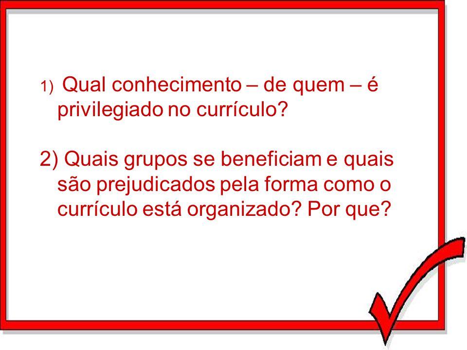 1) Qual conhecimento – de quem – é privilegiado no currículo? 2) Quais grupos se beneficiam e quais são prejudicados pela forma como o currículo está