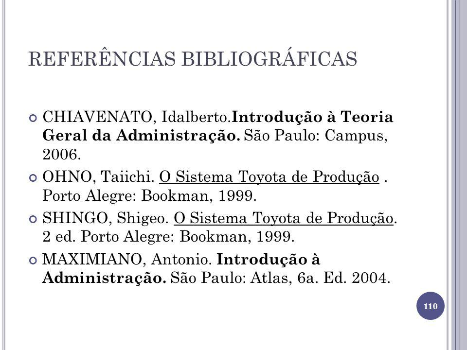 REFERÊNCIAS BIBLIOGRÁFICAS CHIAVENATO, Idalberto. Introdução à Teoria Geral da Administração. São Paulo: Campus, 2006. OHNO, Taiichi. O Sistema Toyota