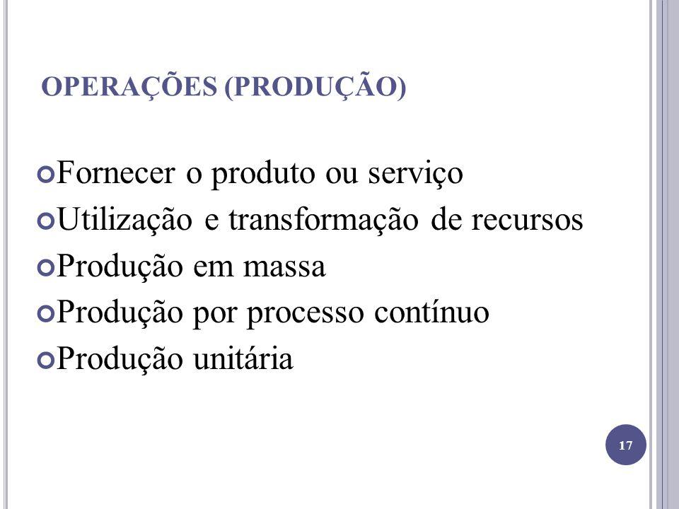 OPERAÇÕES (PRODUÇÃO) Fornecer o produto ou serviço Utilização e transformação de recursos Produção em massa Produção por processo contínuo Produção unitária 17