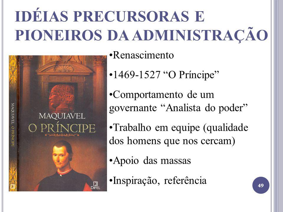 IDÉIAS PRECURSORAS E PIONEIROS DA ADMINISTRAÇÃO Renascimento 1469-1527 O Príncipe Comportamento de um governante Analista do poder Trabalho em equipe (qualidade dos homens que nos cercam) Apoio das massas Inspiração, referência 49