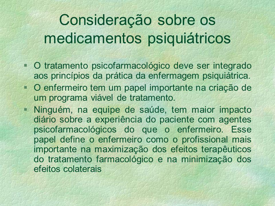 Consideração sobre os medicamentos psiquiátricos §O tratamento psicofarmacológico deve ser integrado aos princípios da prática da enfermagem psiquiátrica.