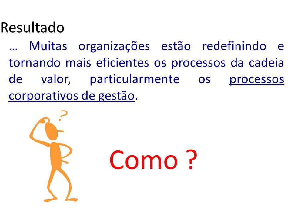 … Muitas organizações estão redefinindo e tornando mais eficientes os processos da cadeia de valor, particularmente os processos corporativos de gestã