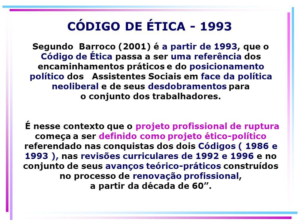 Segundo Barroco (2001) é a partir de 1993, que o Código de Ética passa a ser uma referência dos encaminhamentos práticos e do posicionamento político