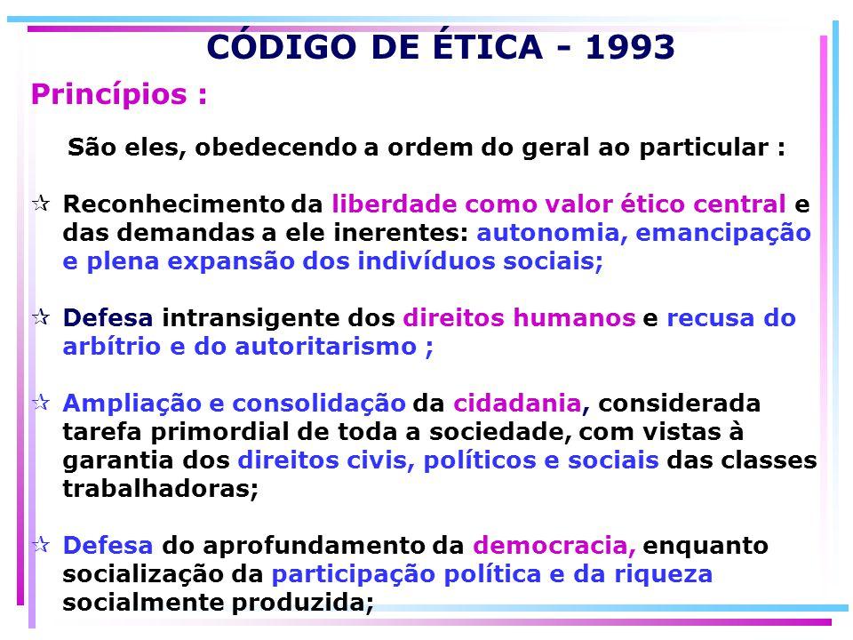 CÓDIGO DE ÉTICA - 1993 São eles, obedecendo a ordem do geral ao particular : Reconhecimento da liberdade como valor ético central e das demandas a ele