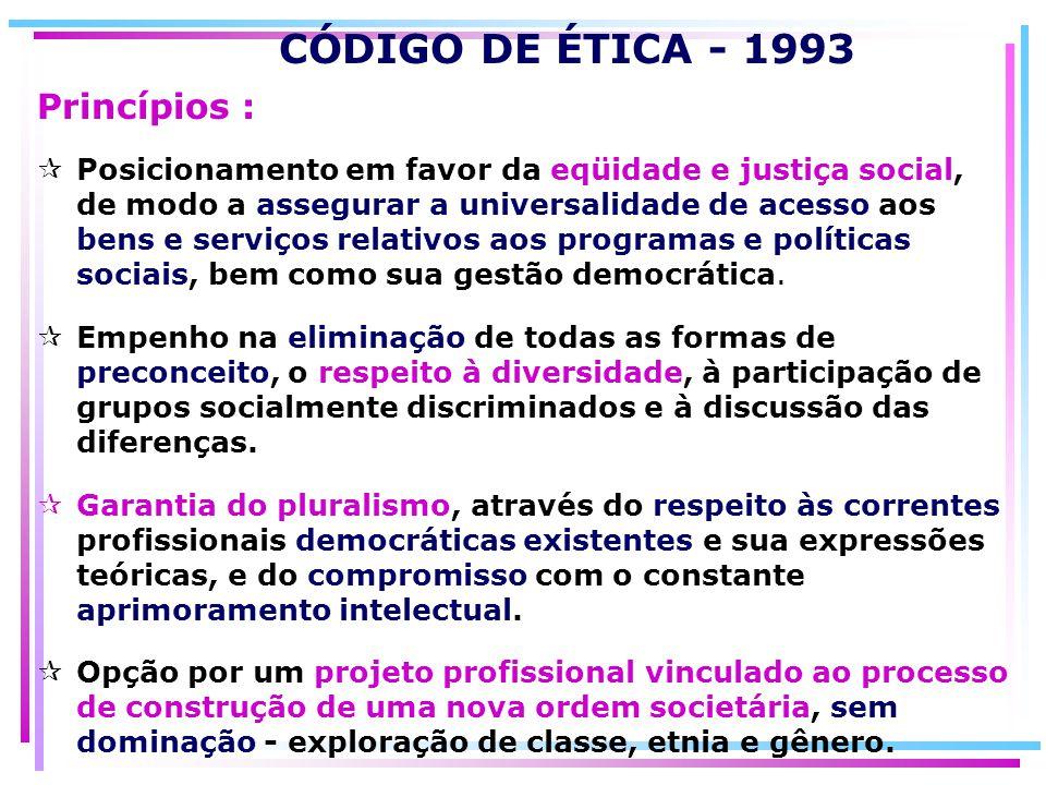 CÓDIGO DE ÉTICA - 1993 Posicionamento em favor da eqüidade e justiça social, de modo a assegurar a universalidade de acesso aos bens e serviços relati
