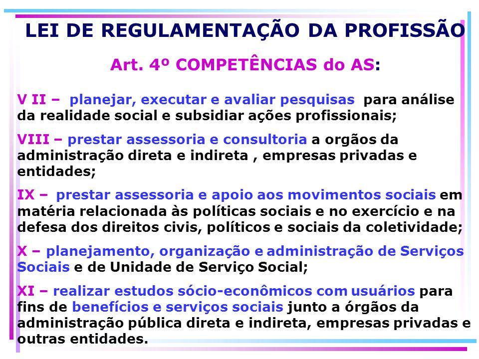 LEI DE REGULAMENTAÇÃO DA PROFISSÃO Art. 4º COMPETÊNCIAS do AS: V II – planejar, executar e avaliar pesquisas para análise da realidade social e subsid