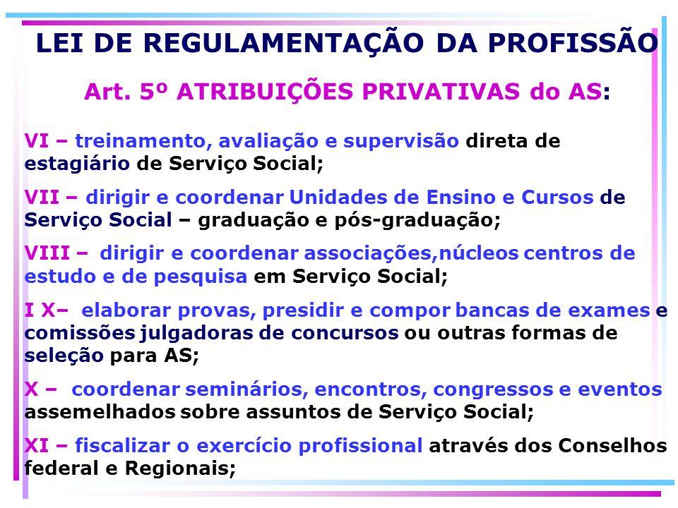 LEI DE REGULAMENTAÇÃO DA PROFISSÃO Art. 5º ATRIBUIÇÕES PRIVATIVAS do AS: VI – treinamento, avaliação e supervisão direta de estagiário de Serviço Soci