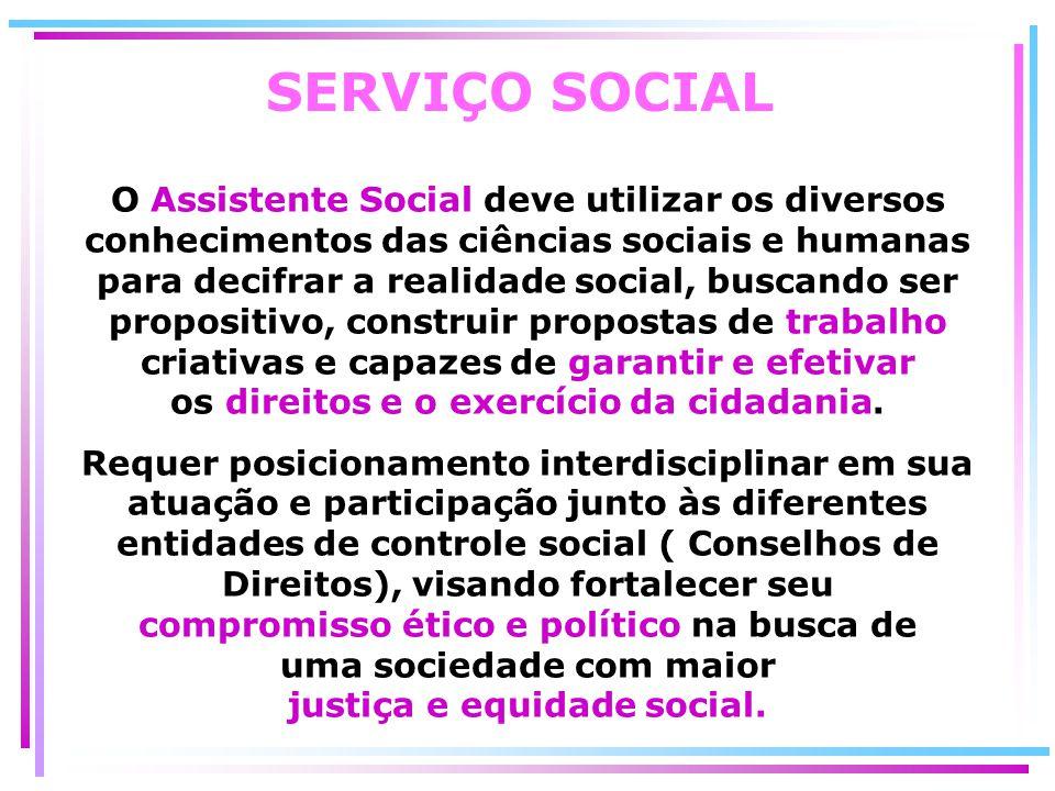 SERVIÇO SOCIAL O Assistente Social deve utilizar os diversos conhecimentos das ciências sociais e humanas para decifrar a realidade social, buscando s
