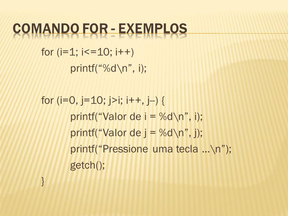for (i=1; i<=10; i++) printf(%d\n, i); for (i=0, j=10; j>i; i++, j--) { printf(Valor de i = %d\n, i); printf(Valor de j = %d\n, j); printf(Pressione u