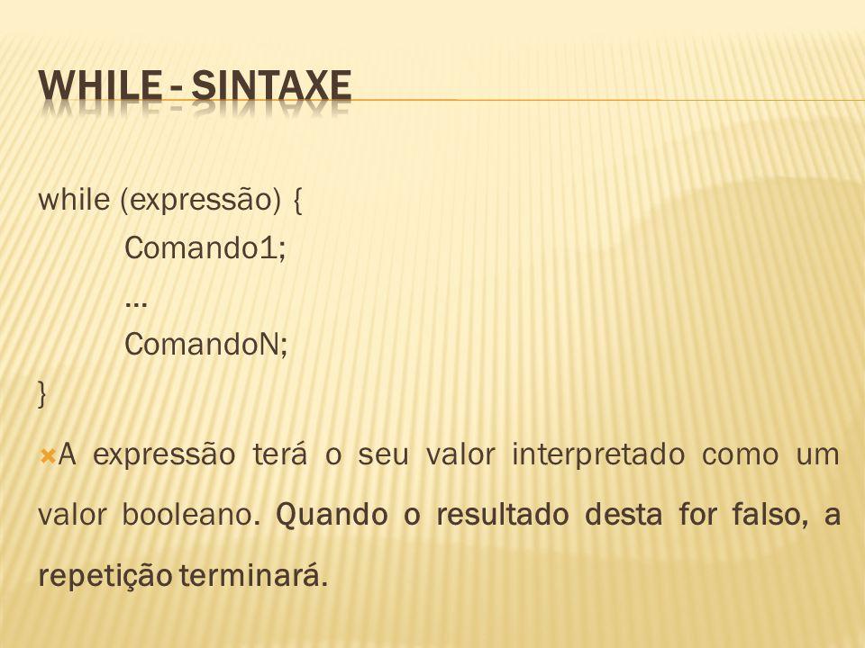 while (expressão) { Comando1;... ComandoN; } A expressão terá o seu valor interpretado como um valor booleano. Quando o resultado desta for falso, a r