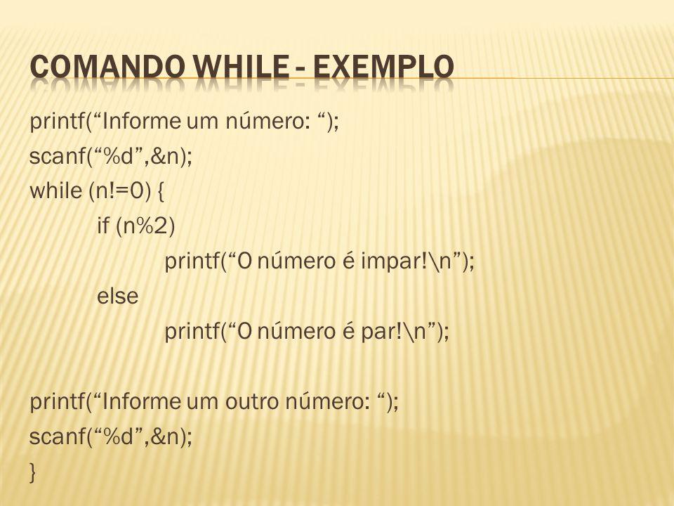 printf(Informe um número: ); scanf(%d,&n); while (n!=0) { if (n%2) printf(O número é impar!\n); else printf(O número é par!\n); printf(Informe um outr