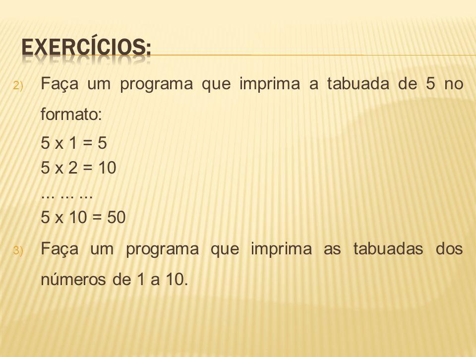 2) Faça um programa que imprima a tabuada de 5 no formato: 5 x 1 = 5 5 x 2 = 10......... 5 x 10 = 50 3) Faça um programa que imprima as tabuadas dos n