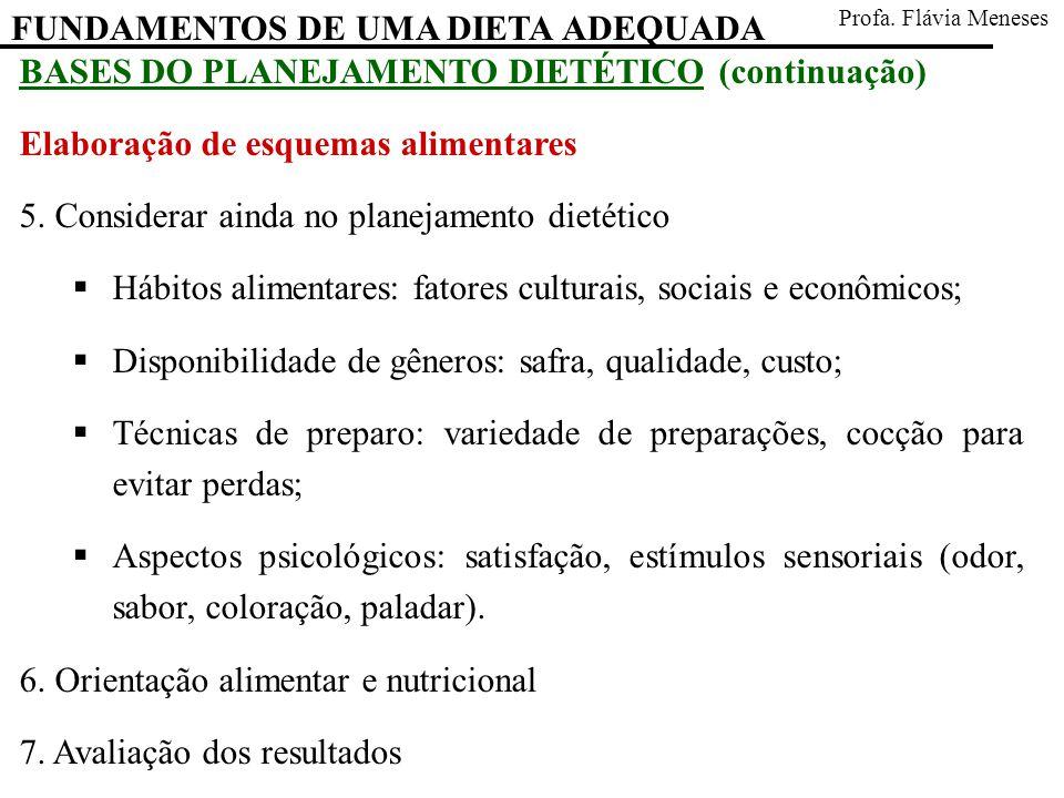 FUNDAMENTOS DE UMA DIETA ADEQUADA Profa. Flávia Meneses BASES DO PLANEJAMENTO DIETÉTICO (continuação) Elaboração de esquemas alimentares 5. Considerar