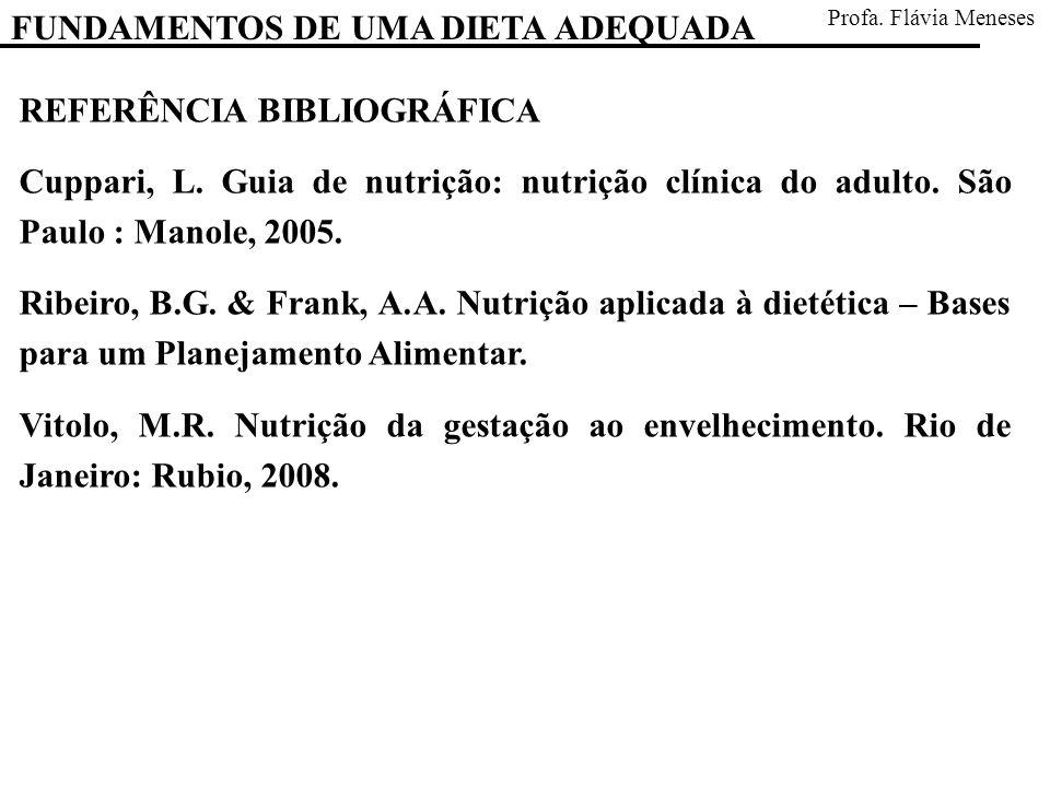 FUNDAMENTOS DE UMA DIETA ADEQUADA Profa. Flávia Meneses REFERÊNCIA BIBLIOGRÁFICA Cuppari, L. Guia de nutrição: nutrição clínica do adulto. São Paulo :