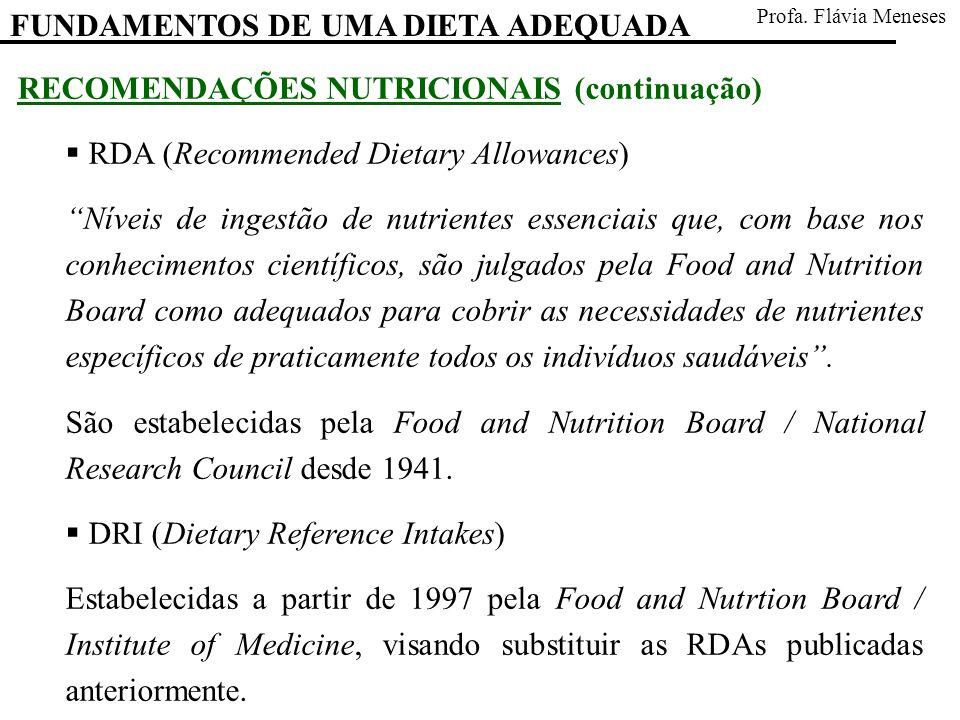 RECOMENDAÇÕES NUTRICIONAIS (continuação) RDA (Recommended Dietary Allowances) Níveis de ingestão de nutrientes essenciais que, com base nos conhecimentos científicos, são julgados pela Food and Nutrition Board como adequados para cobrir as necessidades de nutrientes específicos de praticamente todos os indivíduos saudáveis.