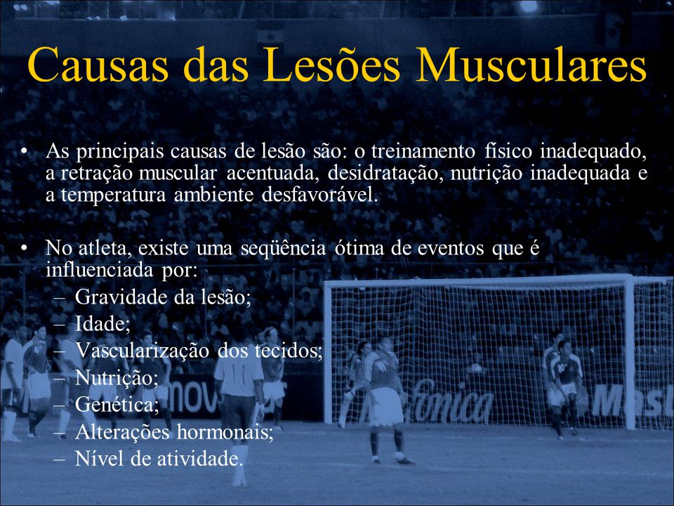 Causas das Lesões Musculares As principais causas de lesão são: o treinamento físico inadequado, a retração muscular acentuada, desidratação, nutrição