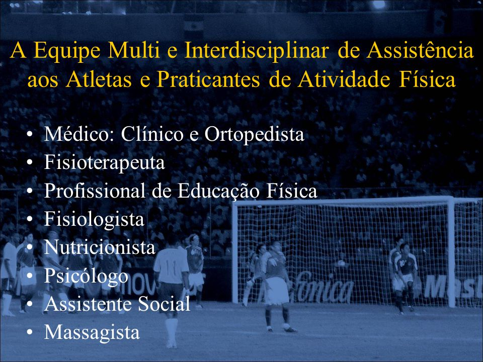 A Equipe Multi e Interdisciplinar de Assistência aos Atletas e Praticantes de Atividade Física Médico: Clínico e Ortopedista Fisioterapeuta Profission