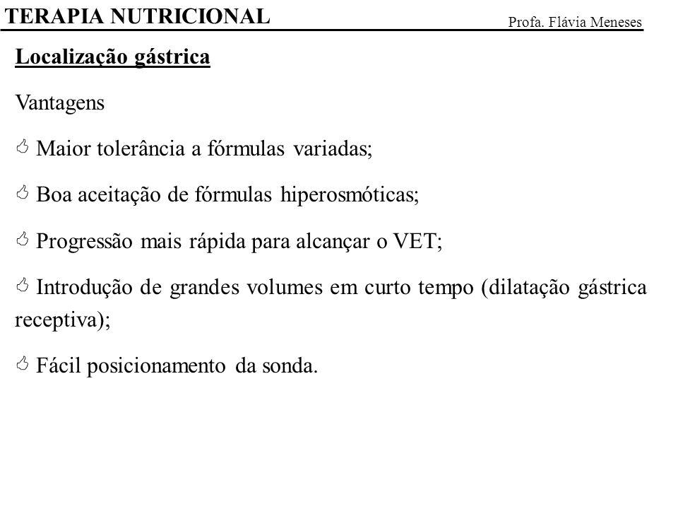 TERAPIA NUTRICIONAL Profa. Flávia Meneses Localização gástrica Vantagens Maior tolerância a fórmulas variadas; Boa aceitação de fórmulas hiperosmótica