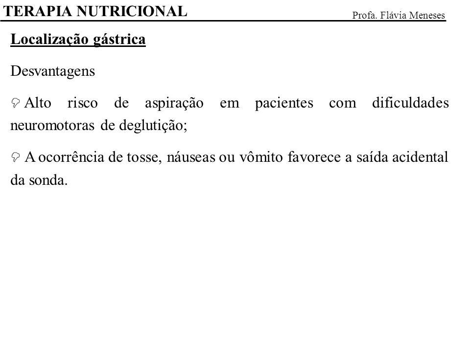 TERAPIA NUTRICIONAL Profa. Flávia Meneses Localização gástrica Desvantagens Alto risco de aspiração em pacientes com dificuldades neuromotoras de degl