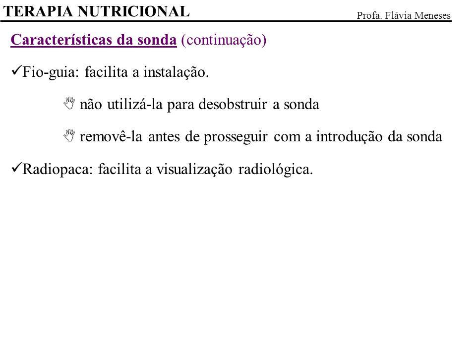 TERAPIA NUTRICIONAL Profa. Flávia Meneses Características da sonda (continuação) Fio-guia: facilita a instalação. não utilizá-la para desobstruir a so