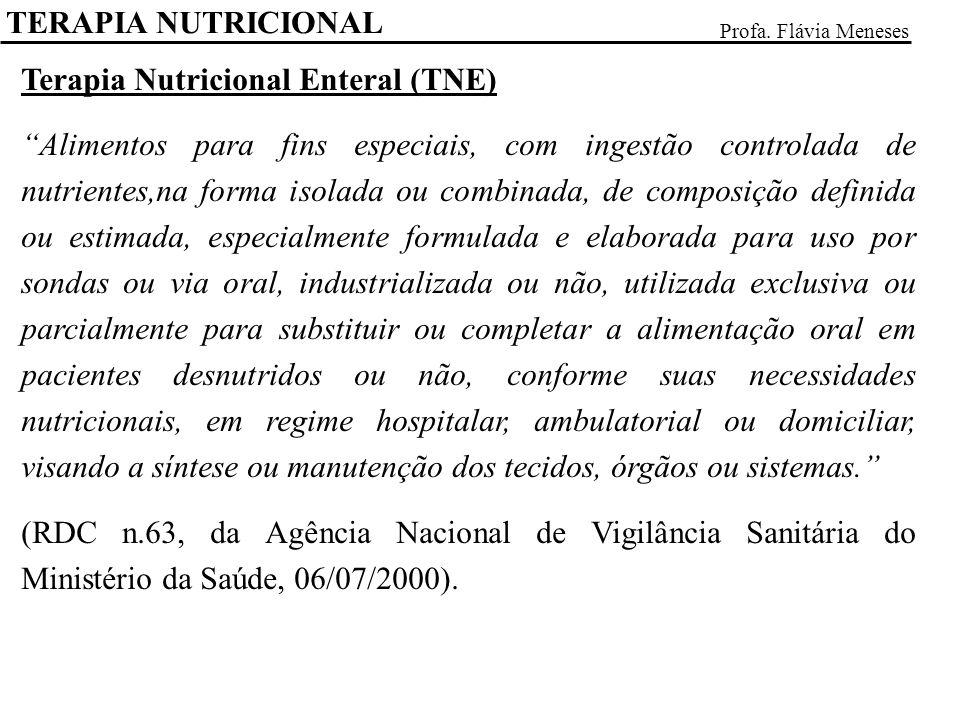 TERAPIA NUTRICIONAL Profa. Flávia Meneses Terapia Nutricional Enteral (TNE) Alimentos para fins especiais, com ingestão controlada de nutrientes,na fo