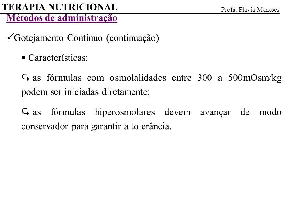 TERAPIA NUTRICIONAL Profa. Flávia Meneses Métodos de administração Gotejamento Contínuo (continuação) Características: as fórmulas com osmolalidades e