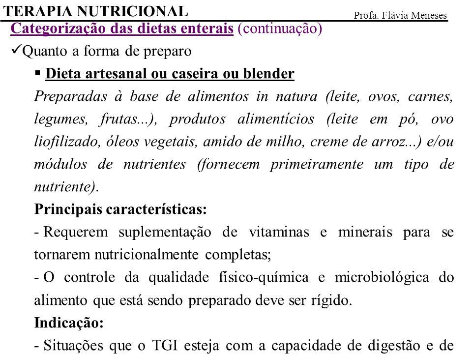 Categorização das dietas enterais (continuação) Quanto a forma de preparo Dieta artesanal ou caseira ou blender Preparadas à base de alimentos in natura (leite, ovos, carnes, legumes, frutas...), produtos alimentícios (leite em pó, ovo liofilizado, óleos vegetais, amido de milho, creme de arroz...) e/ou módulos de nutrientes (fornecem primeiramente um tipo de nutriente).