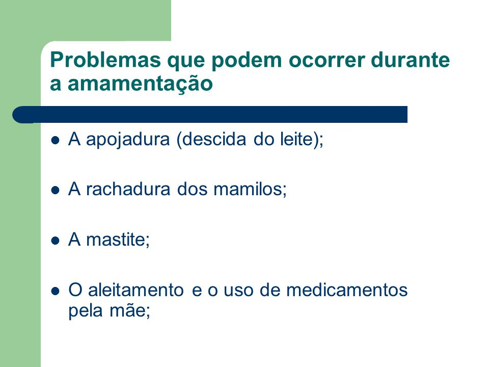 Problemas que podem ocorrer durante a amamentação A apojadura (descida do leite); A rachadura dos mamilos; A mastite; O aleitamento e o uso de medicam