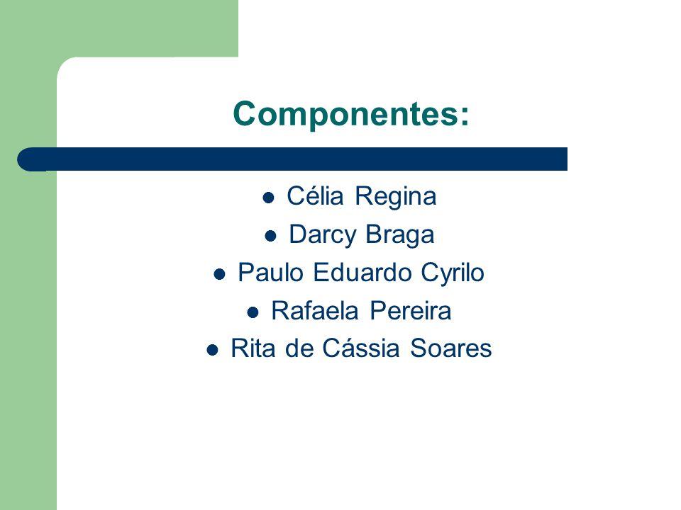 Componentes: Célia Regina Darcy Braga Paulo Eduardo Cyrilo Rafaela Pereira Rita de Cássia Soares