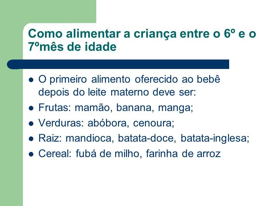 Como alimentar a criança entre o 6º e o 7ºmês de idade O primeiro alimento oferecido ao bebê depois do leite materno deve ser: Frutas: mamão, banana,