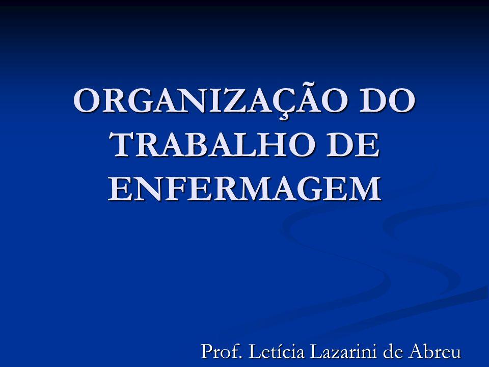 ORGANIZAÇÃO DO TRABALHO DE ENFERMAGEM Prof. Letícia Lazarini de Abreu
