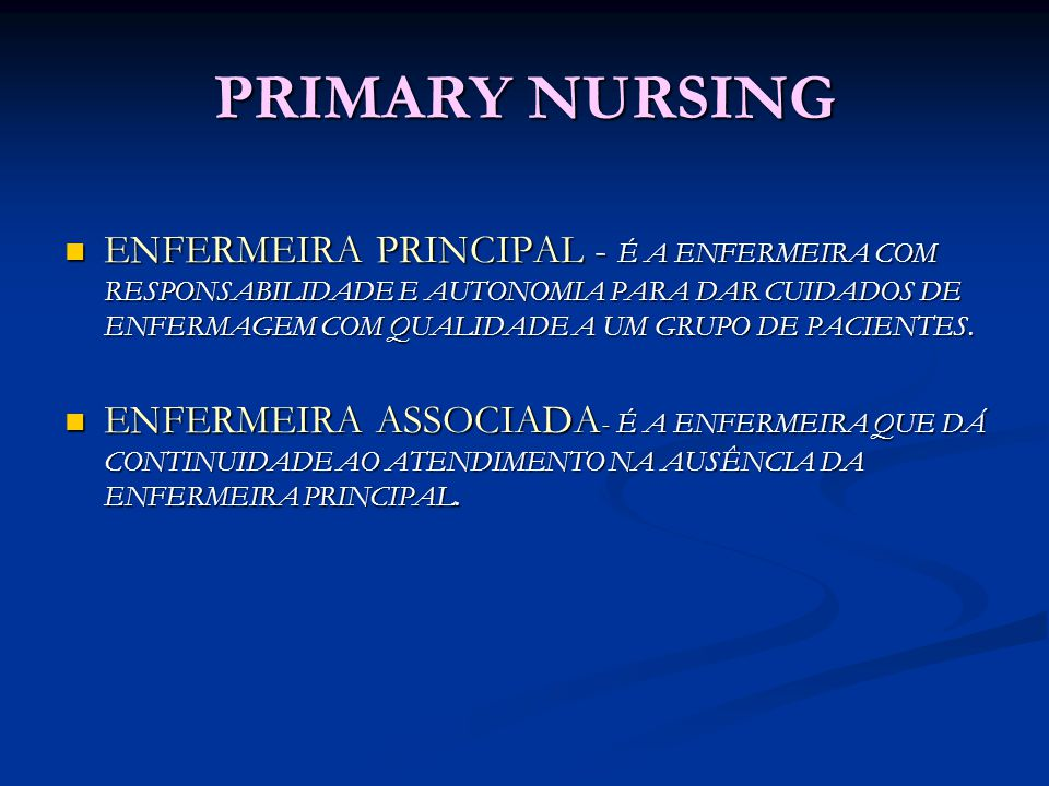 PRIMARY NURSING ENFERMEIRA PRINCIPAL - É A ENFERMEIRA COM RESPONSABILIDADE E AUTONOMIA PARA DAR CUIDADOS DE ENFERMAGEM COM QUALIDADE A UM GRUPO DE PAC