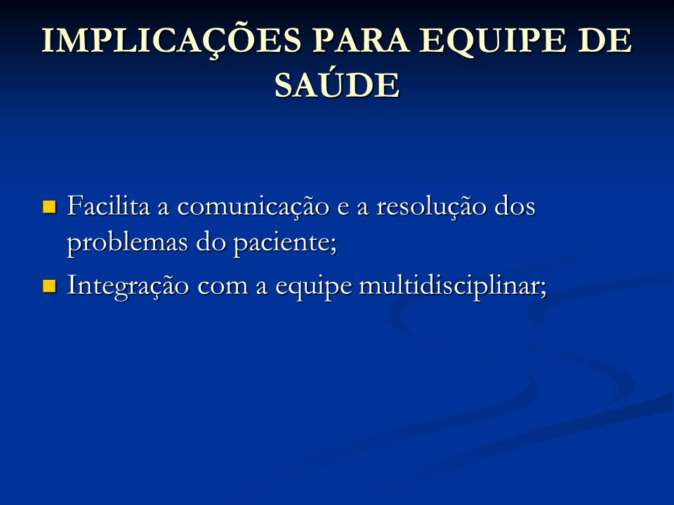 IMPLICAÇÕES PARA EQUIPE DE SAÚDE Facilita a comunicação e a resolução dos problemas do paciente; Facilita a comunicação e a resolução dos problemas do paciente; Integração com a equipe multidisciplinar; Integração com a equipe multidisciplinar;