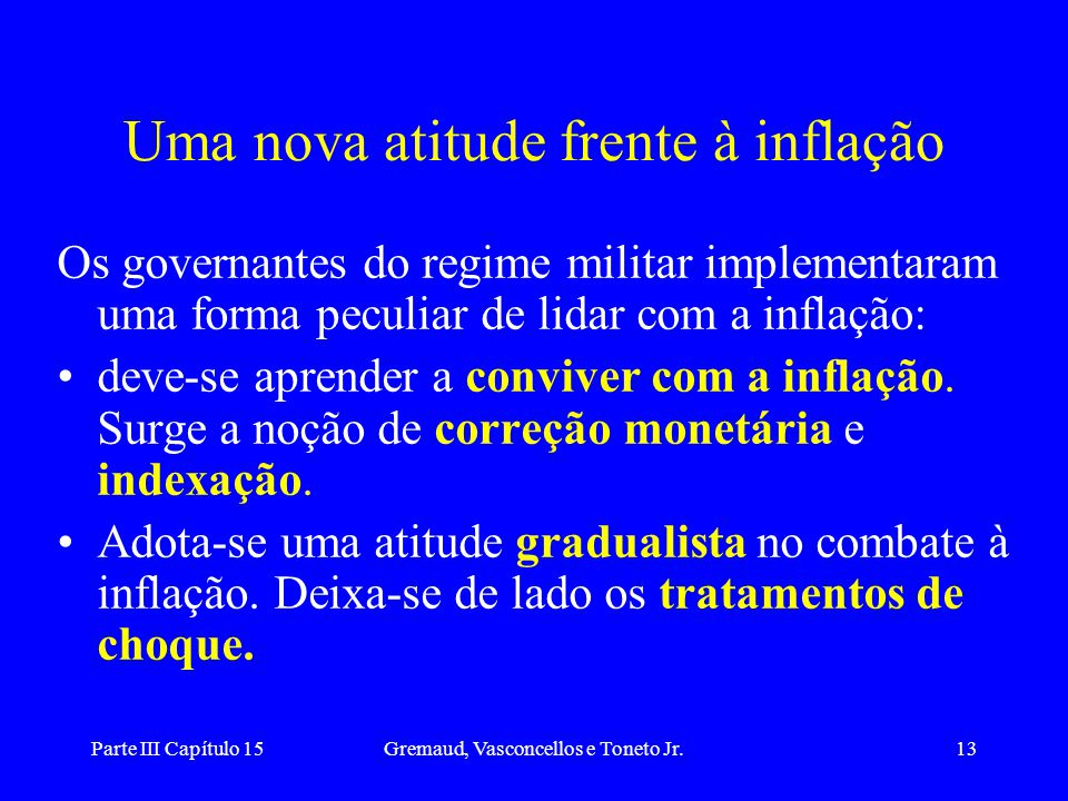 Parte III Capítulo 15Gremaud, Vasconcellos e Toneto Jr.13 Uma nova atitude frente à inflação Os governantes do regime militar implementaram uma forma