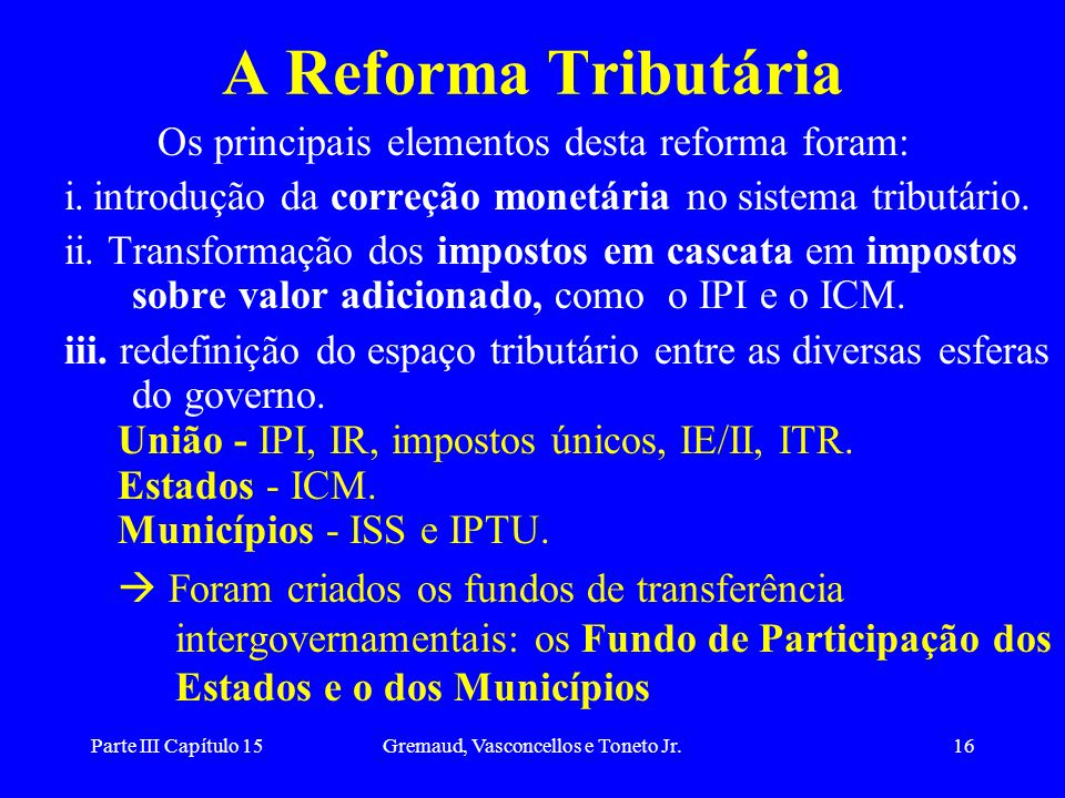 Parte III Capítulo 15Gremaud, Vasconcellos e Toneto Jr.16 A Reforma Tributária Os principais elementos desta reforma foram: i. introdução da correção