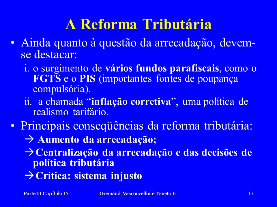 Parte III Capítulo 15Gremaud, Vasconcellos e Toneto Jr.17 A Reforma Tributária Ainda quanto à questão da arrecadação, devem- se destacar: i.o surgimen