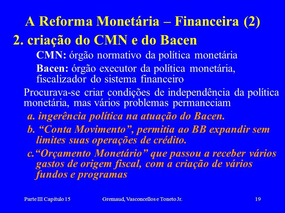 Parte III Capítulo 15Gremaud, Vasconcellos e Toneto Jr.19 A Reforma Monetária – Financeira (2) 2. criação do CMN e do Bacen CMN: órgão normativo da po
